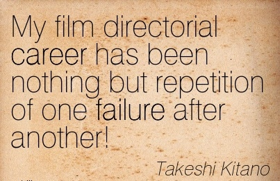 Fabulous Career Quote by  Takeshi Kitano~My Film Directorial Career has been Nothing but Repetition of One Failure After Another!