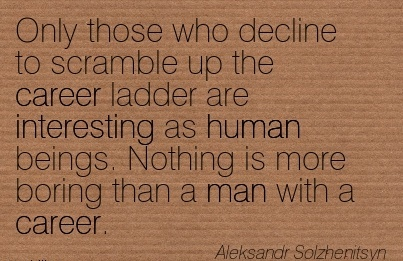 Fabulous Career Quotes By  Aleksandr Solzhenitsy~Only Those Who Decline To Scramble up the Career Ladder Are Interesting as Human beings. Nothing is more Boring Than a man With a Career.