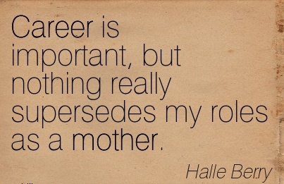 Fabulous Career Quotes by Halle Berry~Career Is Important, But Nothing Really Supersedes My Roles As A Mother.