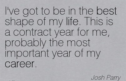 Fabulous Career Quotes By Josh Parry~I've Got To Be In The Best Shape Of My Life. This Is A Contract Year For Me, Probably The Most Important Year Of My Career.
