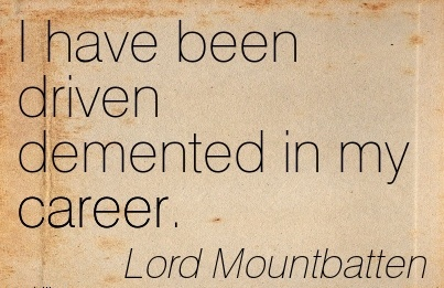Fabulous Career Quotes by  Lord Mountbatten~I Have Been Driven Demented In My Career.