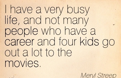 Fabulous Career Quotes By Meryl Streep~I Have A Very Busy Life, And Not Many People Who Have A Career And Four Kids Go Out A Lot To The Movies.