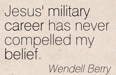 Fabulous Career Quotes By Wendell Berry~Jesus' Military Career Has Never Compelled My Belief.