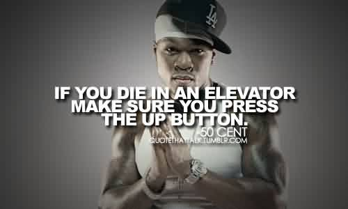 Fabulous Celebrity Quote By 50Cent~ If you die in an elevator make sure you press the up button.