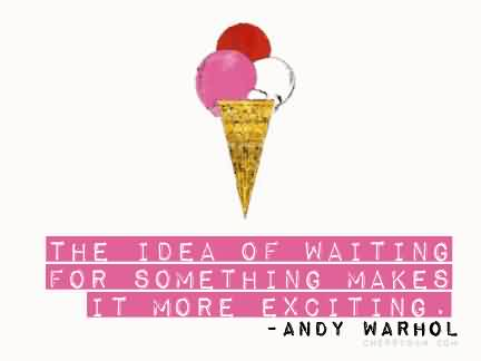 Fabulous Celebrity Quote By Andy Warhol~ The idea of waiting for something amkes it more exciting.