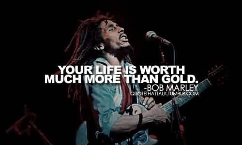 Fabulous Celebrity Quote By Bob Marley` Your life is worth much more thn gold.