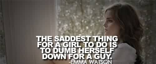 Fabulous Celebrity Quote By Emma Watson~ The saddest thing for a girl to do is to dumb herself down for a guy…