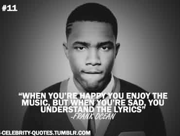 Fabulous Celebrity Quote By Frank Dcean~ When you're happy you enjoy the music, but when you're sad , you understand the lyrics
