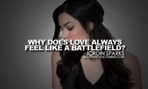Fabulous Celebrity Quote By Jordin Sparks~ Why does Love always Feel like a battlefield.