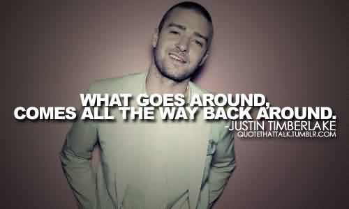 Fabulous Celebrity Quote By Justin Timberlake ~ What goes Around , Comes all the way back around.