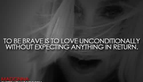 Fabulous Celebrity Quote By Modonna~ To be brave to love unconditionally without expecting anything in return.