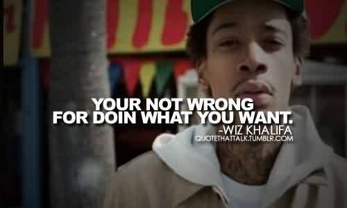 Fabulous Celebrity Quote By Wiz Khalifa~ Your not wrong for doin what you want.