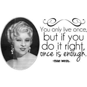 Fabulous Celebrity Quote ~ You only live once,but if you do it right,once is enough..