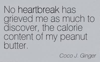 Fabulous Chaos Quote by Coco J. Ginger~No heartbreak has grieved me as much to discover, the calorie content of my peanut butter.