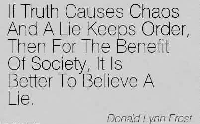 Fabulous Chaos Quote by Donald Lynn Frost~If Truth Causes Chaos And A Lie Keeps Order, Then For The Benefit Of Society, It Is Better To Believe A Lie.