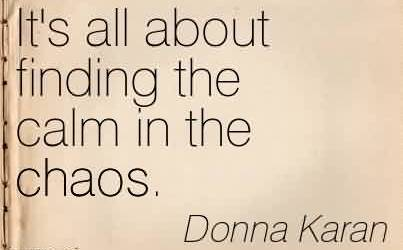 Fabulous Chaos Quote by Donna Karan ~It's all about finding the calm in the chaos.