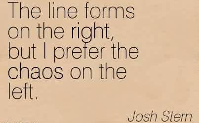 Fabulous Chaos Quote By Josh Stern ~The Line Forms On The Right, But I Prefer The Chaos On The Left.