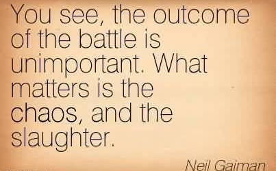 Fabulous Chaos Quote By Neil Gaiman~You see, the outcome of the battle is unimportant. What matters is the chaos, and the slaughter.