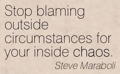 Fabulous Chaos Quote By Steve Maraboli~Stop blaming outside circumstances for your inside chaos.