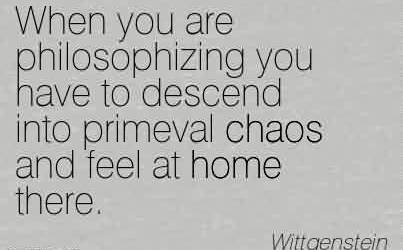 Fabulous Chaos Quote BY Wittgenstein~When you are philosophizing you have to descend into primeval chaos and feel at home there.
