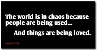 Fabulous Chaos Quote~The World Is In Chaos BEcause People Are Being used…. And Things Are being Loved.