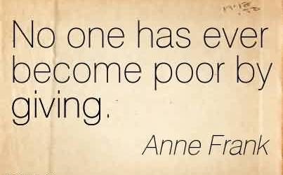 Fabulous Charity Quote By Anne Frank~ No one has ever become poor by giving.