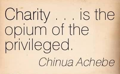 Fabulous Charity Quote By Chinua Achebe ~Charity . . . is the opium of the privileged