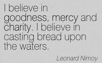 Fabulous Charity Quote By Leonard Nimoy~I believe in goodness, mercy and charity. I believe in casting bread upon the waters.