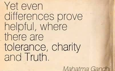 Fabulous Charity Quote By Mahatma Gandhi~ Yet even differences prove helpful, where there are tolerance, charity and Truth.