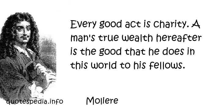 Fabulous Charity Quote By Mollere ~ Every good act is charity . A man's true wealth hereafter is the good that the does in this world to his fellows