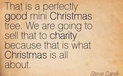Fabulous Charity Quote By Steve Carell~That is a perfectly good mini Christmas tree. We are going to sell that to charity because that is what Christmas is all about.