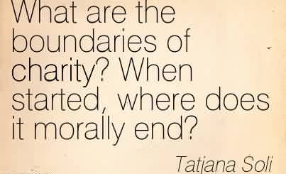 Fabulous Charity Quote By Tatjana Soli~What are the boundaries of charity! When started, where does it morally end!