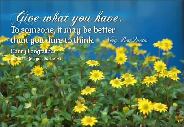Fabulous charity Quote ~ Give What you have. To someone ,it may be better than you dare to think.