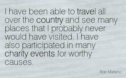 Fabulous Charity Quote ~ I have been able to travel all over the country and see many places that I probably never would have visited. I have also participated in many charity events for worthy causes.
