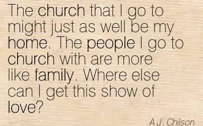 Fabulous Church Quote By A.j Chilson~The church that I go to might just as well be my home. The people I go to church with are more like family. Where else can I get this show of love!