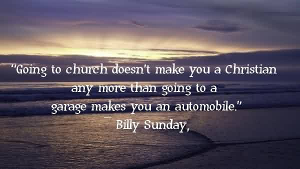 Fabulous Church Quote By Billy Sunday~ Going to church doesn't make you a Christian any more than going to a garage makes you an automobile.