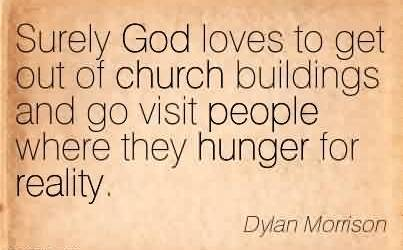 Fabulous Church Quote By Dylan Morrison~ Surely God loves to get out of church buildings and go visit people where they hunger for reality.