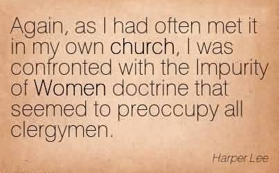 Fabulous Church Quote By Harper Lee~Again, as I had often met it in my own church, I was confronted with the Impurity of Women doctrine that seemed to preoccupy all clergymen.