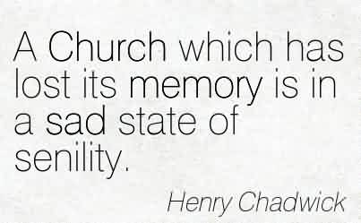 Fabulous Church Quote By Henry Chadwick~A Church which has lost its memory is in a sad state of senility