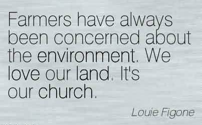 Fabulous Church Quote By Louie Figone~Farmers have always been concerned about the environment. We love our land. It's our church.