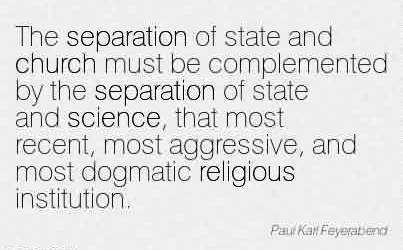 Fabulous Church Quote ~The separation of state and church must be complemented by the separation of state and science, that most recent, most aggressive, and most dogmatic religious institution.