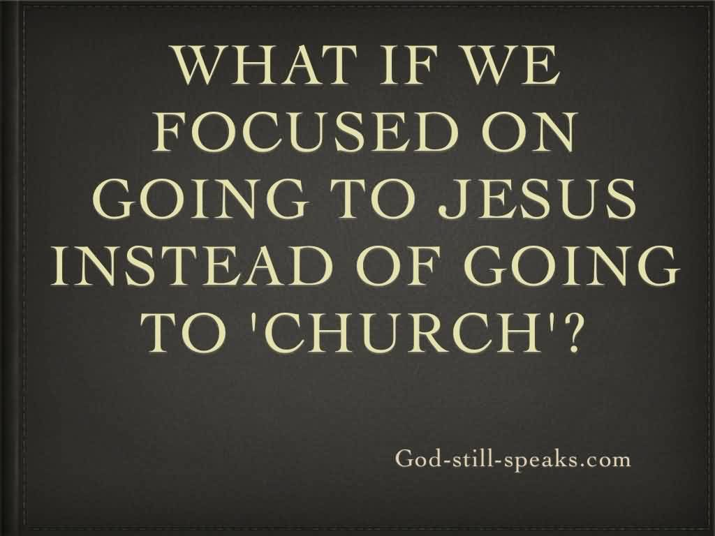 Fabulous Church Quote~ What if we focused on going to jesus instead  of going to Church