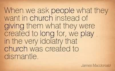 Fabulous Church Quote ~ When we ask people what they want in church instead of giving them what they were created to long for, we play in the very idolatry that church was created to dismantle.