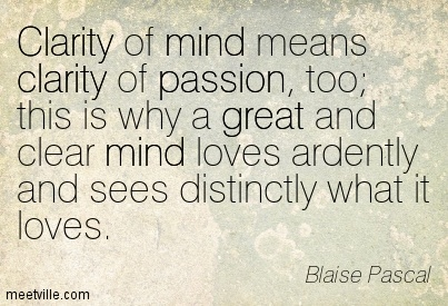 Fabulous Clarity Quote By  Blaise Pascal ~Clarity Of Mind Means Clarity Of Passion, Too; This Is Why A Great And Clear Mind Loves Ardently And Sees Distinctly What It Loves.
