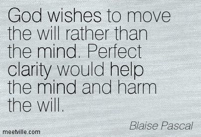 Fabulous Clarity Quote By Blaise Pascal~God wishes to move the will rather than the mind. Perfect clarity would help the mind and harm the will.