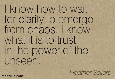 Fabulous Clarity Quote By Heather Sellers ~ I know how to wait for clarity to emerge from chaos. I know what it is to trust in the power of the unseen.
