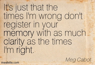 Fabulous Clarity Quote By  Meg Cabot~ Meg Cabot~It's Just That The Times I'm Wrong Don't Register In Your Memory With As Much Clarity As The Times I'm Right.
