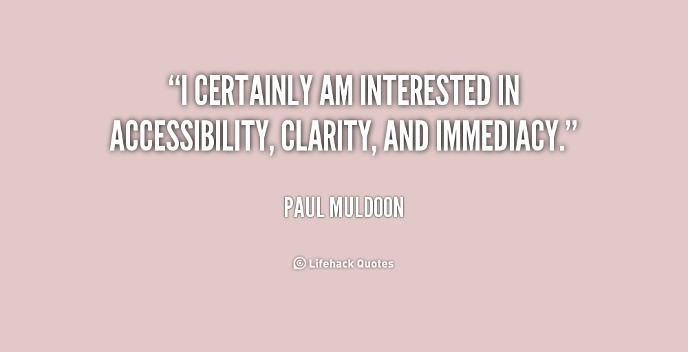 Fabulous Clarity Quote By Paul Muldoon ~ I cartainaly am interested in accessibility,clarity,and immediacy.