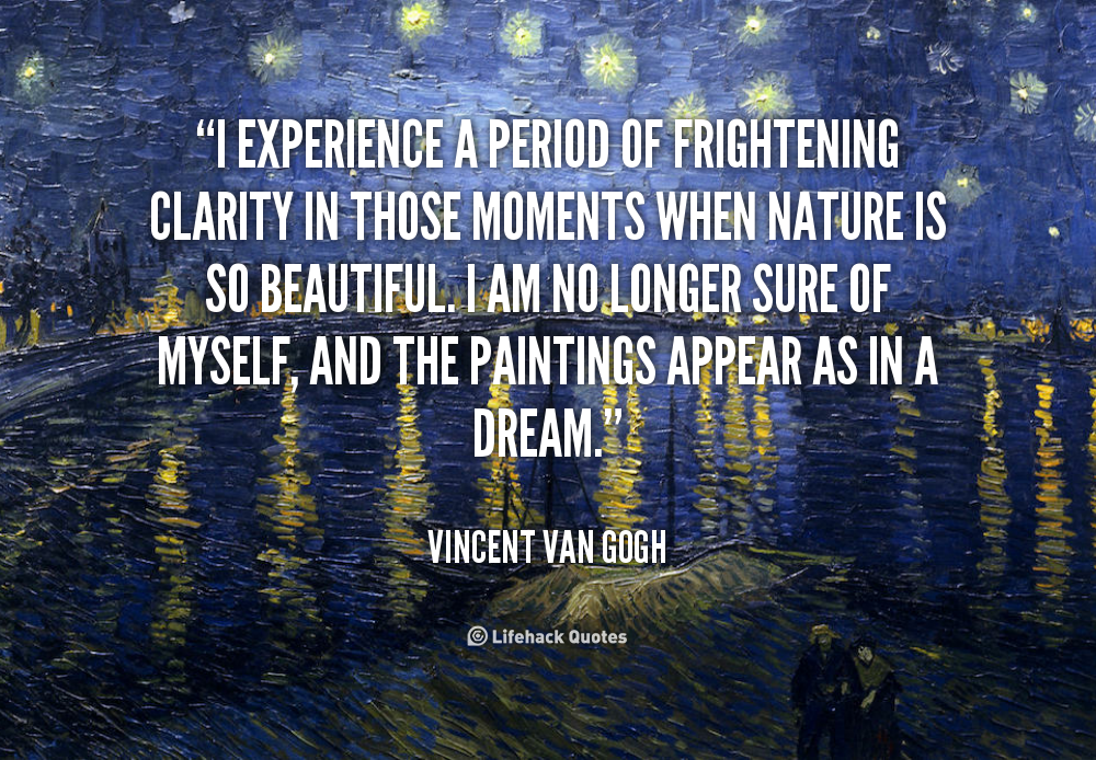 Fabulous Clarity Quote By  Vincent Van Gogh~ I Experience A Period Of Frightening Clarity In Those Moments When Nature Is So Beautiful..