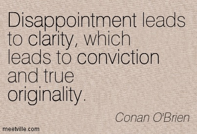 Fabulous Clarity Quote  Conan O'Brien~Disappointment Leads To Clarity, Which Leads To Conviction And True Originality.